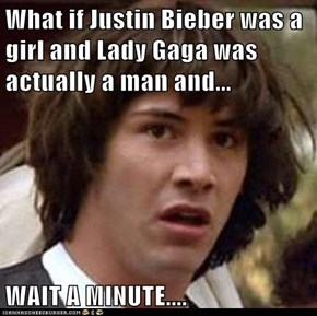 What if Justin Bieber was a girl and Lady Gaga was actually a man and...  WAIT A MINUTE....