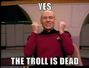 YES  THE TROLL IS DEAD