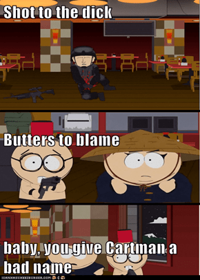 Shot to the dick Butters to blame baby, you give Cartman a bad name