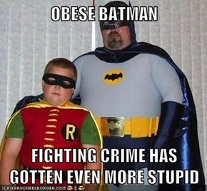 OBESE BATMAN  FIGHTING CRIME HAS GOTTEN EVEN MORE STUPID