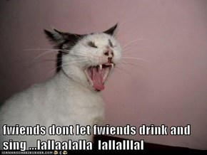 fwiends dont let fwiends drink and sing ...lallaalalla  lallalllal