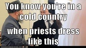 You know you're in a cold country  when priests dress like this