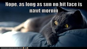 Nope, as long as sun no hit face is nawt mornin