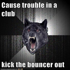 Cause trouble in a club  kick the bouncer out