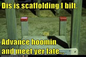 Dis is scaffolding I bilt.  Advance hoomin                   and meet yer fate...