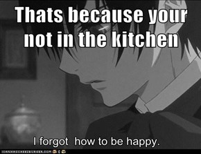 Thats because your not in the kitchen