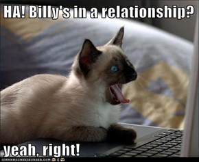 HA! Billy's in a relationship?  yeah, right!
