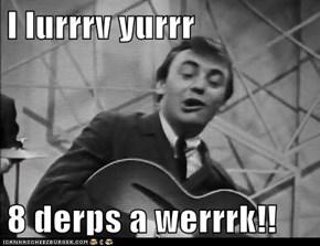 I lurrrv yurrr  8 derps a werrrk!!