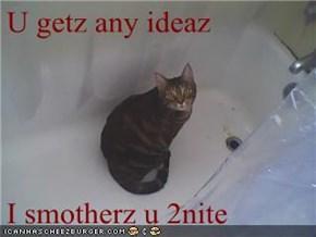 U getz any ideaz  I smotherz u 2nite