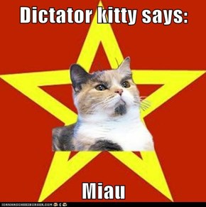 Dictator kitty says:  Miau