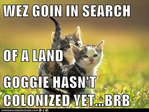 WEZ GOIN IN SEARCH OF A LAND GOGGIE HASN'T COLONIZED YET...BRB