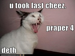 u took last cheez. praper 4 deth