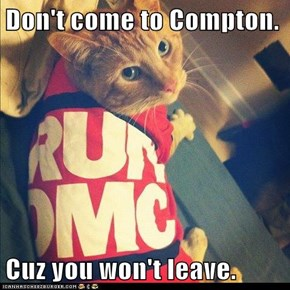 Don't come to Compton.  Cuz you won't leave.