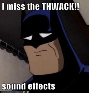 I miss the THWACK!!  sound effects