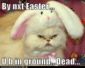 By nxt Easter...  U b in ground...Dead...