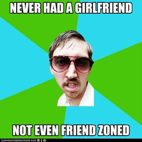 Creeper Carl: never had a girlfriend.