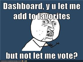 Dashboard, y u let me add to favorites  but not let me vote?