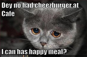 Dey no had cheezburger at Cafe  I can has happy meal?