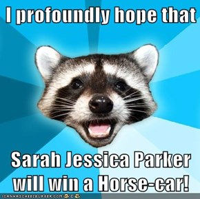 I profoundly hope that  Sarah Jessica Parker will win a Horse-car!