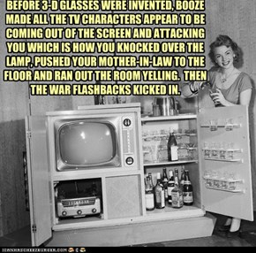 BEFORE 3-D GLASSES WERE INVENTED, BOOZE MADE ALL THE TV CHARACTERS APPEAR TO BE COMING OUT OF THE SCREEN AND ATTACKING YOU WHICH IS HOW YOU KNOCKED OVER THE LAMP, PUSHED YOUR MOTHER-IN-LAW TO THE FLOOR AND RAN OUT THE ROOM YELLING.  THEN THE WAR FLASHBACK