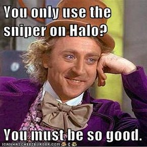 You only use the sniper on Halo?  You must be so good.