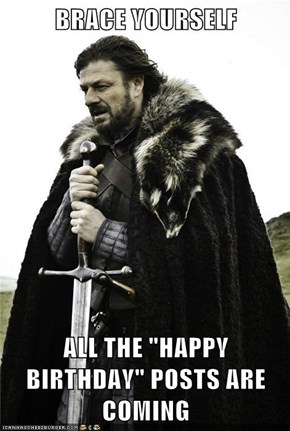 "BRACE YOURSELF  ALL THE ""HAPPY BIRTHDAY"" POSTS ARE COMING"