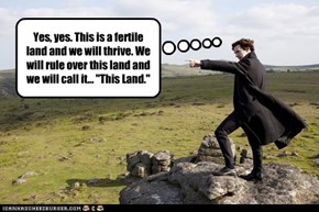 "Yes, yes. This is a fertile land and we will thrive. We will rule over this land and we will call it... ""This Land."""