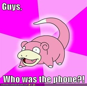 Guys,  Who was the phone?!