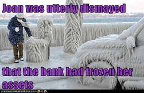 Joan was utterly dismayed  that the bank had frozen her assets