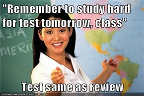 """Remember to study hard for test tomorrow, class""  Test same as review"
