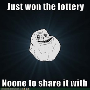 Just won the lottery  Noone to share it with