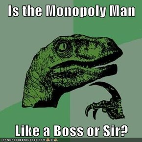 Is the Monopoly Man  Like a Boss or Sir?