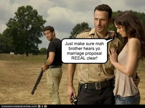 Just make sure mah brother hears yo marriage proposal REEAL clear!