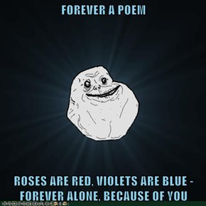 FOREVER A POEM  ROSES ARE RED, VIOLETS ARE BLUE - FOREVER ALONE, BECAUSE OF YOU