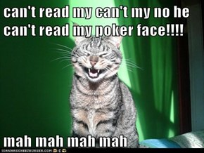 can't read my can't my no he can't read my poker face!!!!  mah mah mah mah