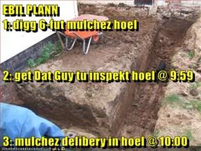 EBIL PLANN                                                            1: digg 6-fut mulchez hoel 2: get Dat Guy tu inspekt hoel @ 9:59 3: mulchez delibery in hoel @ 10:00