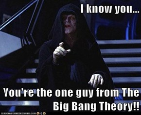 I know you...  You're the one guy from The Big Bang Theory!!