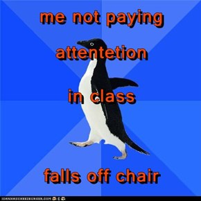 me not paying attentetion  in class falls off chair