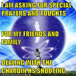 I AM ASKING FOR SPECIAL PRAYERS AND TOUGHTS FOR MY FRIENDS AND FAMILY DEALING WITH THE CHARDIN HS SHOOTING