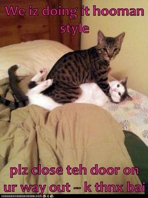 We iz doing it hooman style  plz close teh door on ur way out -- k thnx bai