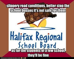 slippery road conditions, better stop the school busses it's not safe for them