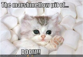The marshmellow pit of...                  DOOM!!