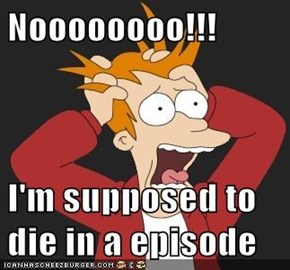 Noooooooo!!!  I'm supposed to die in a episode
