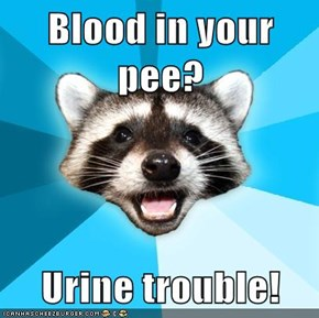Blood in your pee?  Urine trouble!