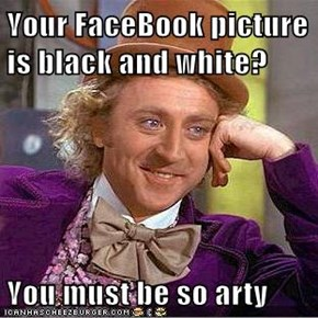 Your FaceBook picture is black and white?  You must be so arty
