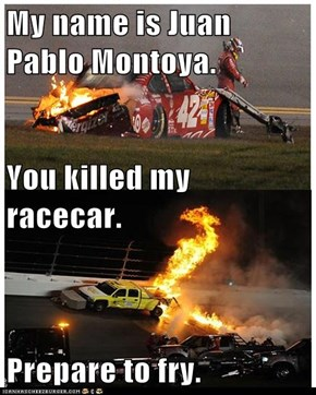 My name is Juan Pablo Montoya. You killed my racecar. Prepare to fry.