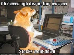 Oh ewww ugh disgusting ewwww  Stocks went down