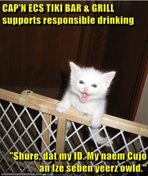 "CAP'N ECS TIKI BAR & GRILL supports responsible drinking  ""Shure, dat my ID. My naem Cujo an Ize seben yeerz owld."""