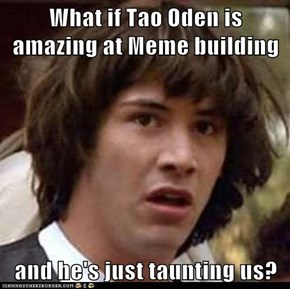 What if Tao Oden is amazing at Meme building  and he's just taunting us?