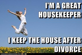 I'M A GREAT HOUSEKEEPER  I KEEP THE HOUSE AFTER DIVORCE